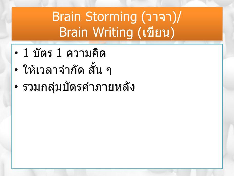 Brain Storming (วาจา)/ Brain Writing (เขียน) 1 บัตร 1 ความคิด ให้เวลาจำกัด สั้น ๆ รวมกลุ่มบัตรคำภายหลัง