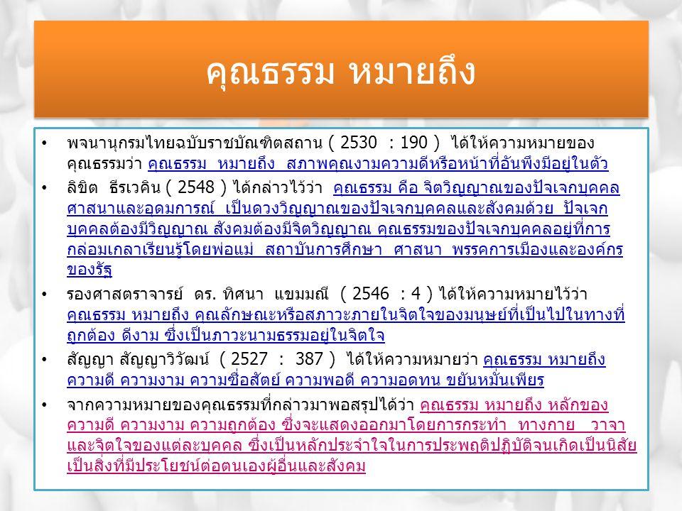 คุณธรรม หมายถึง พจนานุกรมไทยฉบับราชบัณฑิตสถาน ( 2530 : 190 ) ได้ให้ความหมายของ คุณธรรมว่า คุณธรรม หมายถึง สภาพคุณงามความดีหรือหน้าที่อันพึงมีอยู่ในตัว