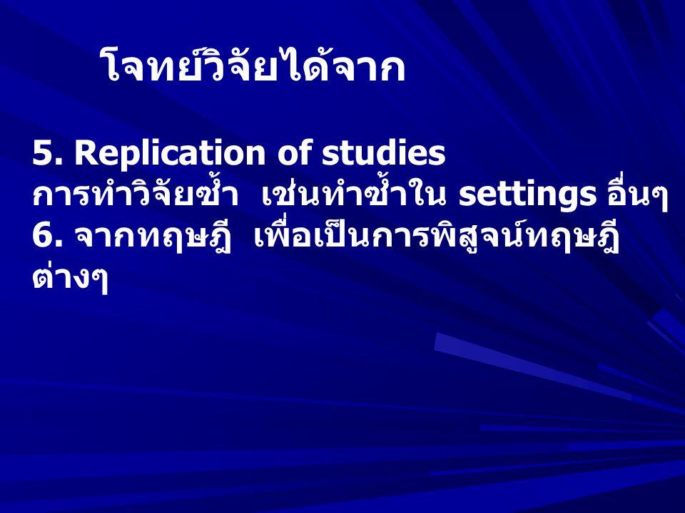 โจทย์วิจัยได้จาก 5. Replication of studies การทำวิจัยซ้ำ เช่นทำซ้ำใน settings อื่นๆ 6. จากทฤษฎี เพื่อเป็นการพิสูจน์ทฤษฎี ต่างๆ