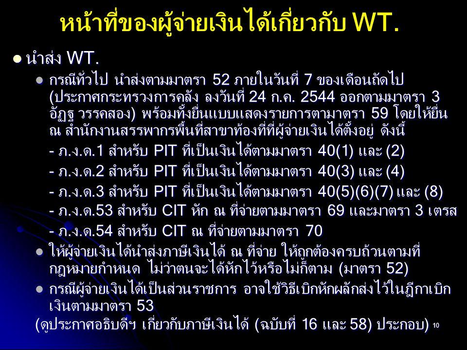 10 นำส่ง WT. นำส่ง WT. กรณีทั่วไป นำส่งตามมาตรา 52 ภายในวันที่ 7 ของเดือนถัดไป (ประกาศกระทรวงการคลัง ลงวันที่ 24 ก.ค. 2544 ออกตามมาตรา 3 อัฏฐ วรรคสอง)