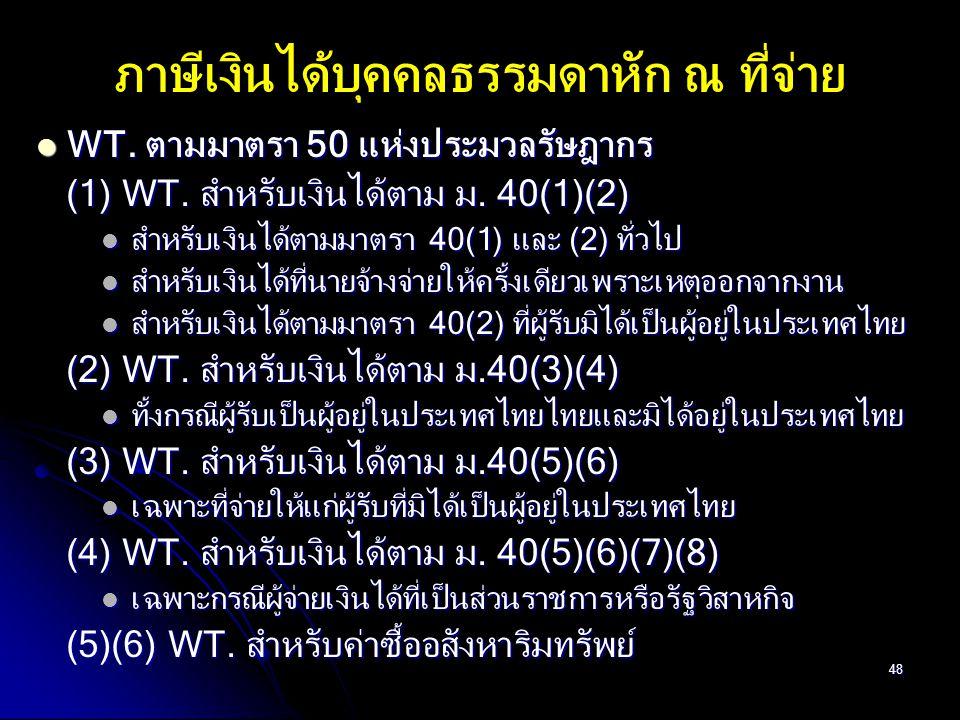 48 WT. ตามมาตรา 50 แห่งประมวลรัษฎากร WT. ตามมาตรา 50 แห่งประมวลรัษฎากร (1) WT. สำหรับเงินได้ตาม ม. 40(1)(2) (1) WT. สำหรับเงินได้ตาม ม. 40(1)(2) สำหรั