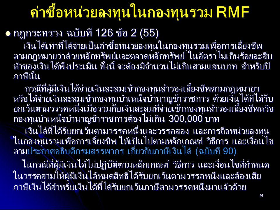 74 ค่าซื้อหน่วยลงทุนในกองทุนรวม RMF กฎกระทรวง ฉบับที่ 126 ข้อ 2 (55) กฎกระทรวง ฉบับที่ 126 ข้อ 2 (55) เงินได้เท่าที่ได้จ่ายเป็นค่าซื้อหน่วยลงทุนในกองท