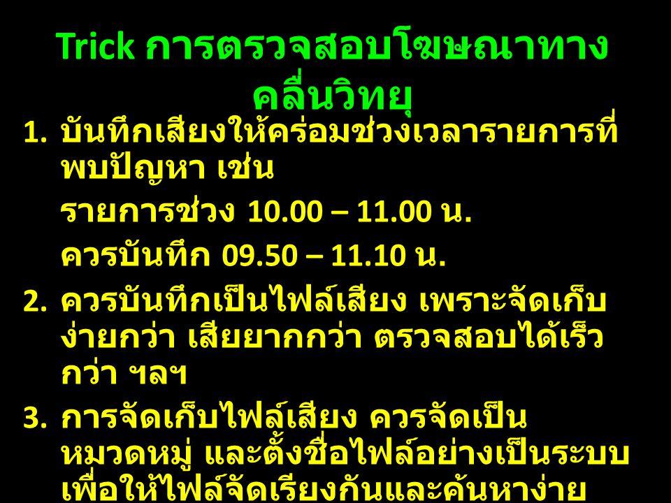 Trick การตรวจสอบโฆษณาทาง คลื่นวิทยุ 1. บันทึกเสียงให้คร่อมช่วงเวลารายการที่ พบปัญหา เช่น รายการช่วง 10.00 – 11.00 น. ควรบันทึก 09.50 – 11.10 น. 2. ควร