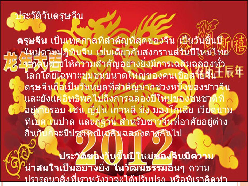 ประวัติวันตรุษจีน ตรุษจีน เป็นเทศกาลที่สำคัญที่สุดของจีน เป็นวันขึ้นปี ใหม่ตามปฎิทินจีน เช่นเดียวกับสงกรานต์วันปีใหม่ไทย ทุกคนต่างให้ความสำคัญอย่างยิ่
