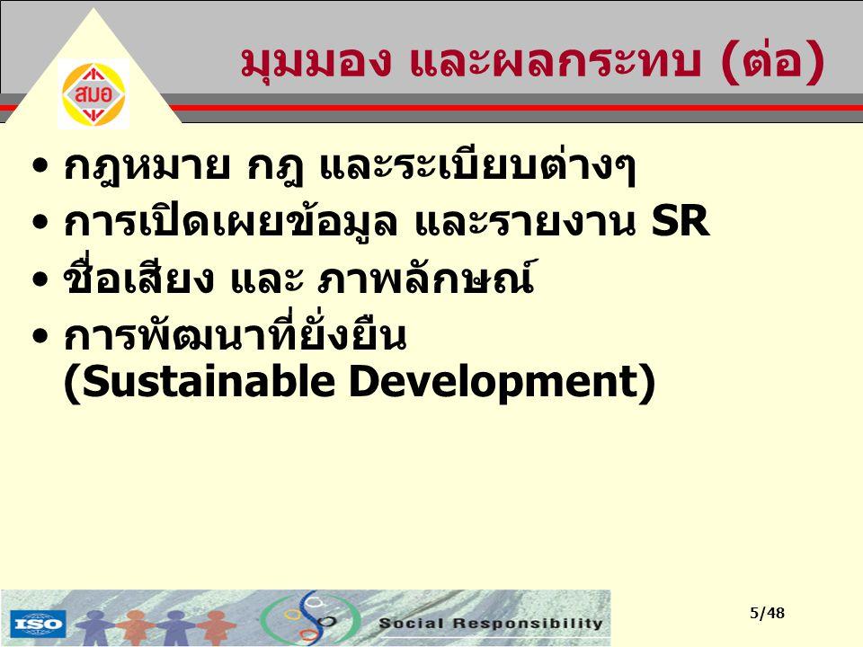 16/48 7 หลักการ ของ SR 1.ความรับผิดชอบ (Accountability) 2.ความโปร่งใส (Transparency) 3.ความมีจริยธรรม (Ethical) 4.การรับฟังผู้ที่มีส่วนได้ส่วนเสีย (Respect for and considering of stakeholder interests) 5.การเคารพต่อหลักนิติธรรม (Respect for rule of law) 6.การยอมรับในมาตรฐานสากล (Respect for international norms) 7.การเคารพต่อสิทธิมนุษยชน (Respect for human rights)