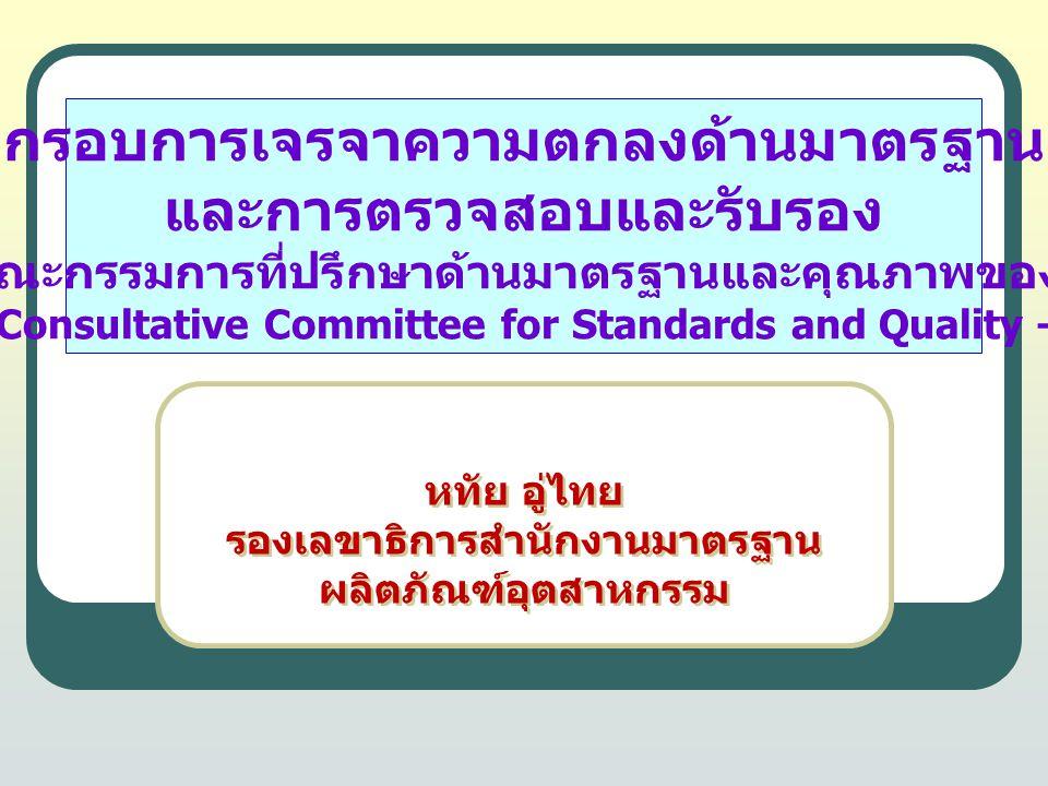 กรอบการเจรจาความตกลงด้านมาตรฐาน และการตรวจสอบและรับรอง ภายใต้คณะกรรมการที่ปรึกษาด้านมาตรฐานและคุณภาพของอาเซียน (ASEAN Consultative Committee for Standards and Quality – ACCSQ) หทัย อู่ไทย รองเลขาธิการสำนักงานมาตรฐาน ผลิตภัณฑ์อุตสาหกรรม หทัย อู่ไทย รองเลขาธิการสำนักงานมาตรฐาน ผลิตภัณฑ์อุตสาหกรรม
