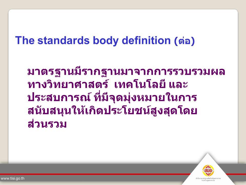 The standards body definition (ต่อ) มาตรฐานมีรากฐานมาจากการรวบรวมผล ทางวิทยาศาสตร์ เทคโนโลยี และ ประสบการณ์ ที่มีจุดมุ่งหมายในการ สนับสนุนให้เกิดประโย