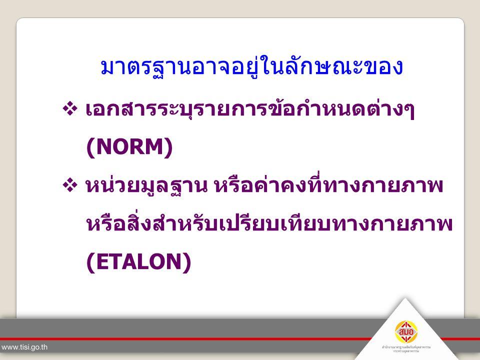 มาตรฐานอาจอยู่ในลักษณะของ  เอกสารระบุรายการข้อกำหนดต่างๆ (NORM)  หน่วยมูลฐาน หรือค่าคงที่ทางกายภาพ หรือสิ่งสำหรับเปรียบเทียบทางกายภาพ (ETALON)