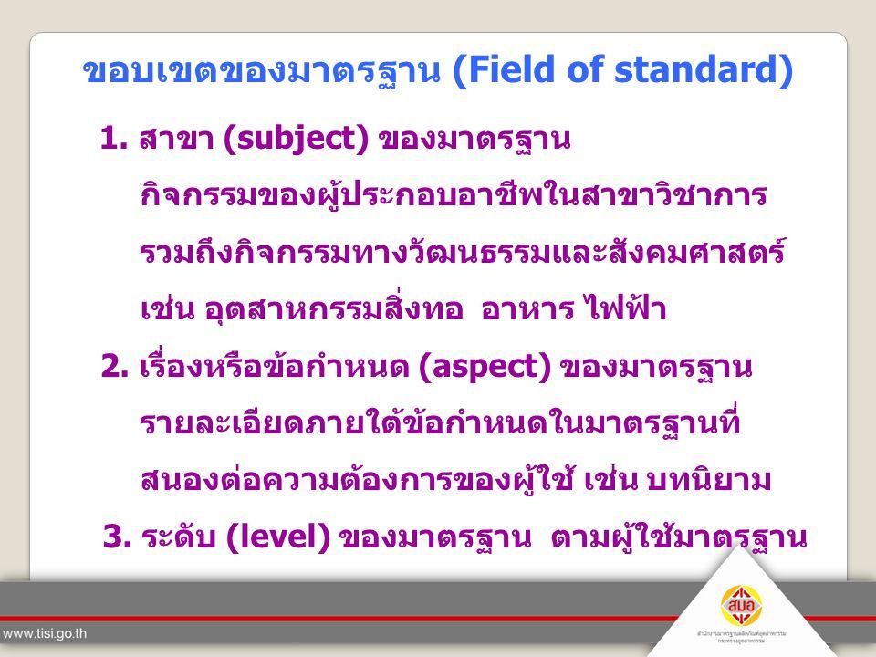 ขอบเขตของมาตรฐาน (Field of standard) 1. สาขา (subject) ของมาตรฐาน กิจกรรมของผู้ประกอบอาชีพในสาขาวิชาการ รวมถึงกิจกรรมทางวัฒนธรรมและสังคมศาสตร์ เช่น อุ