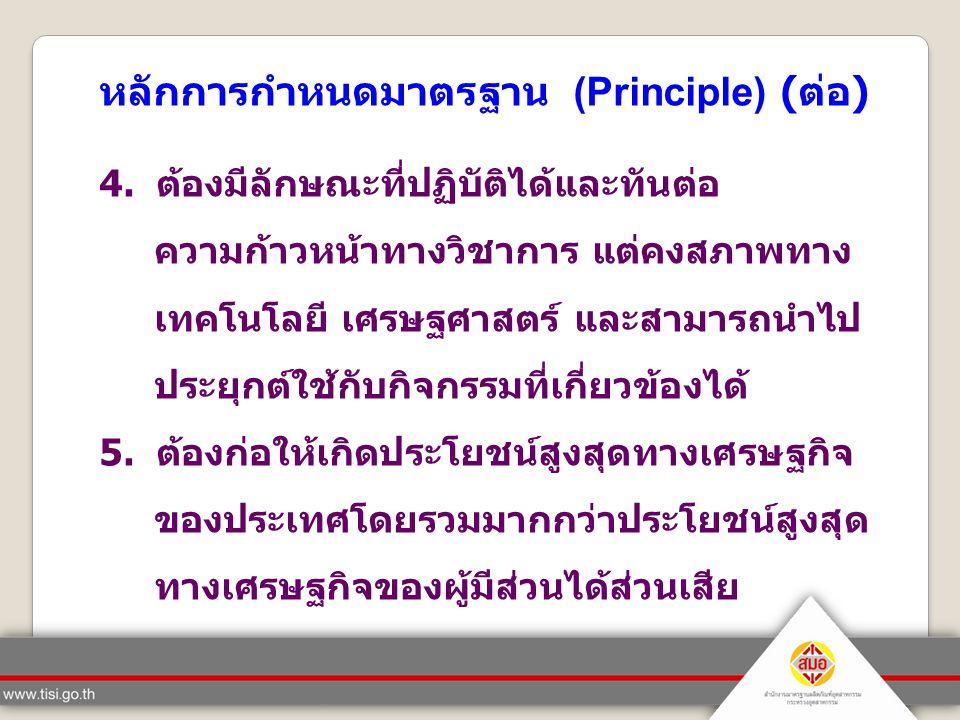 หลักการกำหนดมาตรฐาน (Principle) ( ต่อ ) 4. ต้องมีลักษณะที่ปฏิบัติได้และทันต่อ ความก้าวหน้าทางวิชาการ แต่คงสภาพทาง เทคโนโลยี เศรษฐศาสตร์ และสามารถนำไป