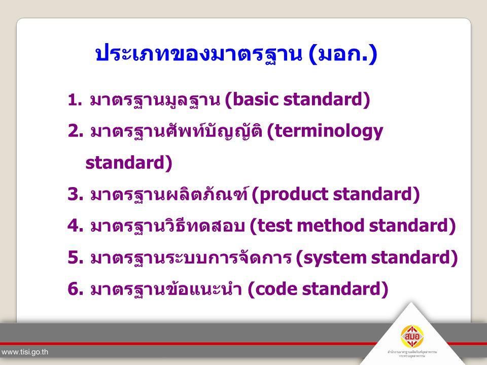 ประเภทของมาตรฐาน ( มอก.) 1. มาตรฐานมูลฐาน (basic standard) 2. มาตรฐานศัพท์บัญญัติ (terminology standard) 3. มาตรฐานผลิตภัณฑ์ (product standard) 4. มาต