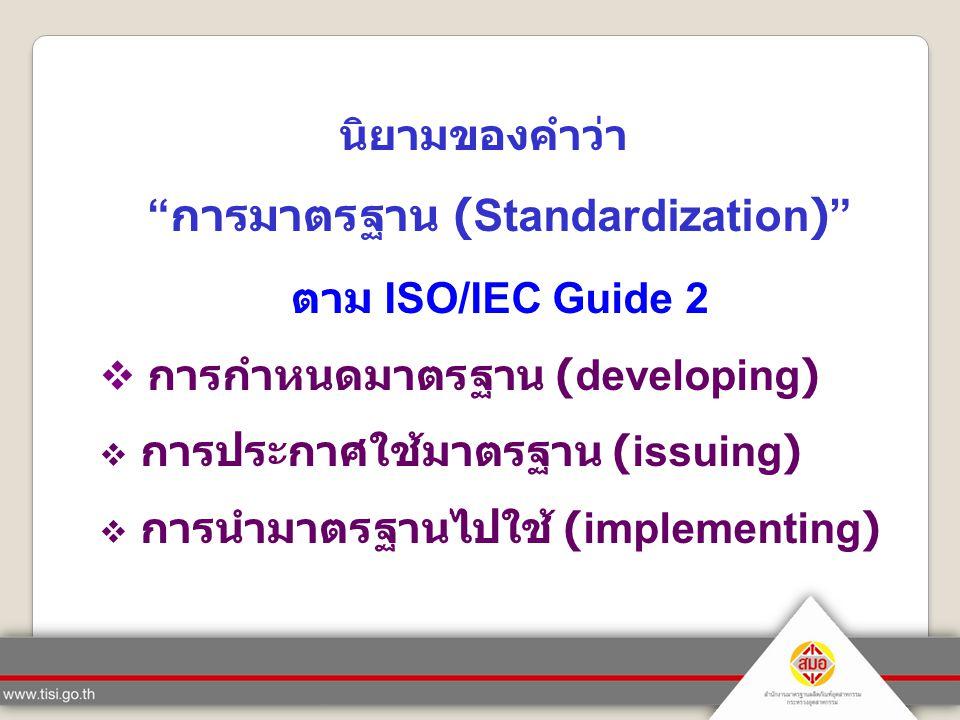 """นิยามของคำว่า """" การมาตรฐาน (Standardization)"""" ตาม ISO/IEC Guide 2  การกำหนดมาตรฐาน (developing)  การประกาศใช้มาตรฐาน (issuing)  การนำมาตรฐานไปใช้ ("""