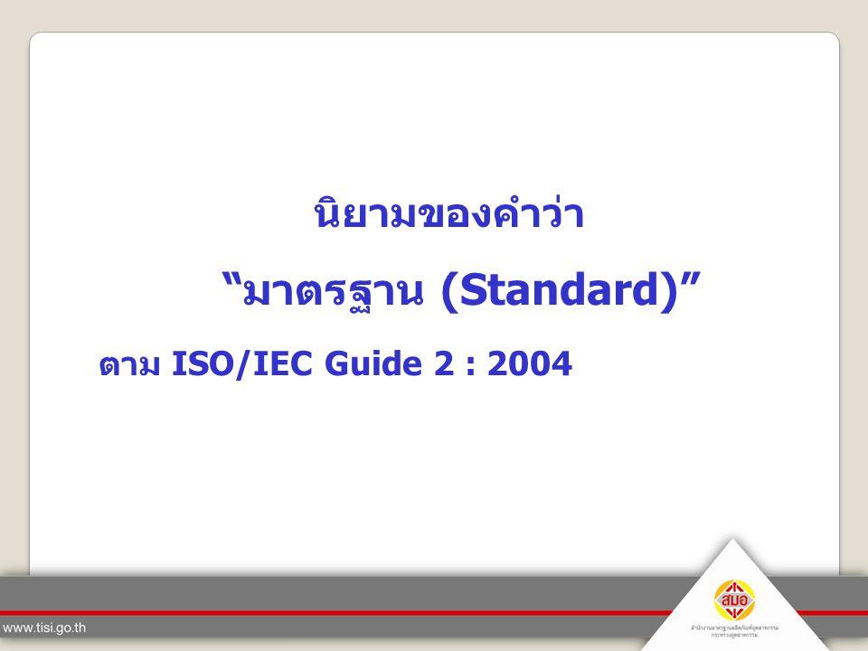 The standards body definition  เอกสารที่จัดทำขึ้นโดยได้รับความเห็นพ้องต้องกัน (consensus )  ได้รับการรับรองโดยองค์การที่ได้รับการยอมรับ (recognized body)  กำหนดขึ้นสำหรับนำไปใช้ทั่วไปและใช้กันเป็นประจำ  เกี่ยวกับกฎ แนวทาง หรือลักษณะของกิจกรรมหรือ ผลของกิจกรรม  จุดมุ่งหมายเพื่อให้เกิดความสำเร็จในระดับที่เหมาะสม ที่สุด