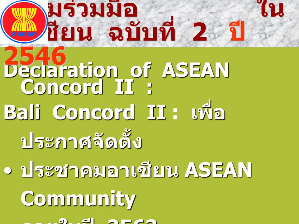 Declaration of ASEAN Concord II : Bali Concord II เพื่อ ประกาศจัดตั้ง Bali Concord II : เพื่อ ประกาศจัดตั้ง  ประชาคมเศรษฐกิจอาเซียน ASEAN Economic Community (AEC) ASEAN Economic Community (AEC)  ประชาคมสังคมและวัฒนธรรม อาเซียน ASEAN Socio - Cultural Community (ASCC) ปฏิญญาว่าด้วย ความร่วมมือ ในอาเซียน ฉบับที่ 2 ปี 2546 ปฏิญญาว่าด้วย ความร่วมมือ ในอาเซียน ฉบับที่ 2 ปี 2546