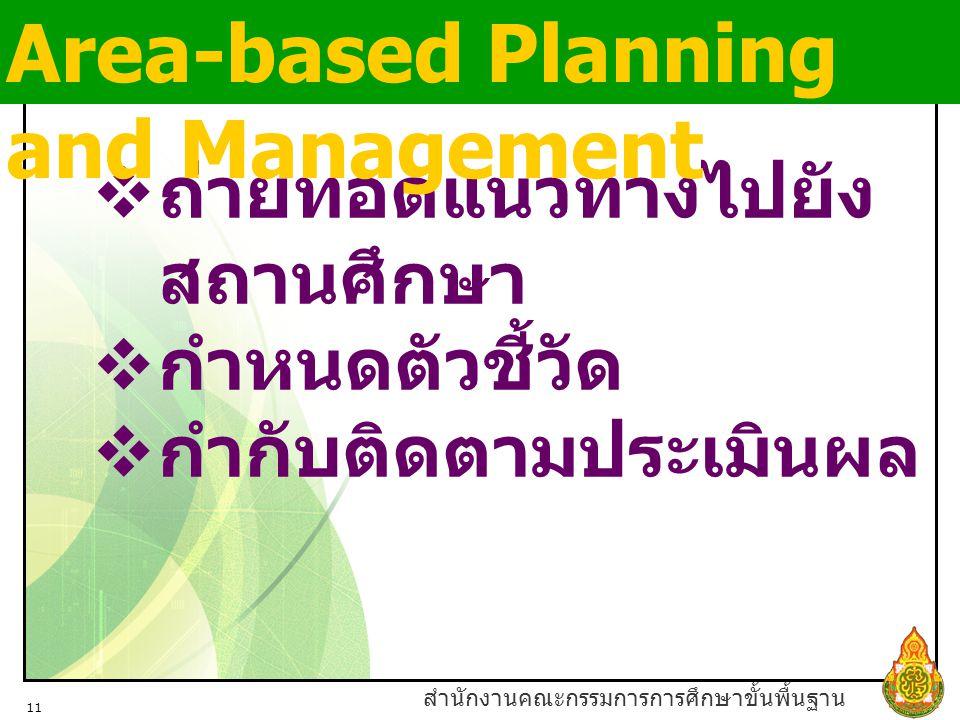 สำนักงานคณะกรรมการการศึกษาขั้นพื้นฐาน 11  ถ่ายทอดแนวทางไปยัง สถานศึกษา  กำหนดตัวชี้วัด  กำกับติดตามประเมินผล Area-based Planning and Management