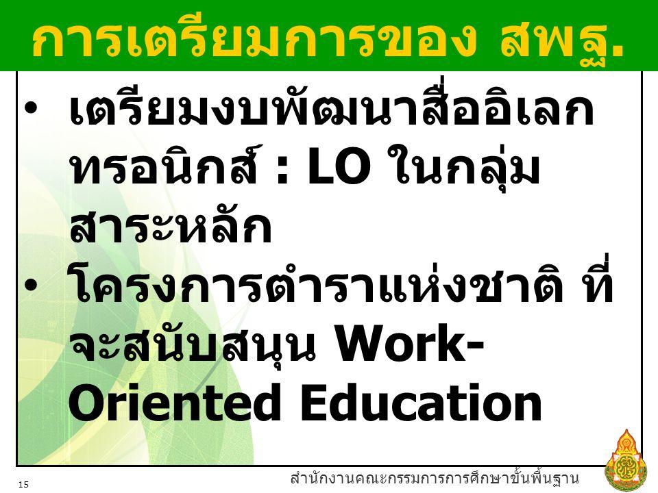 สำนักงานคณะกรรมการการศึกษาขั้นพื้นฐาน 15 เตรียมงบพัฒนาสื่ออิเลก ทรอนิกส์ : LO ในกลุ่ม สาระหลัก โครงการตำราแห่งชาติ ที่ จะสนับสนุน Work- Oriented Education การเตรียมการของ สพฐ.
