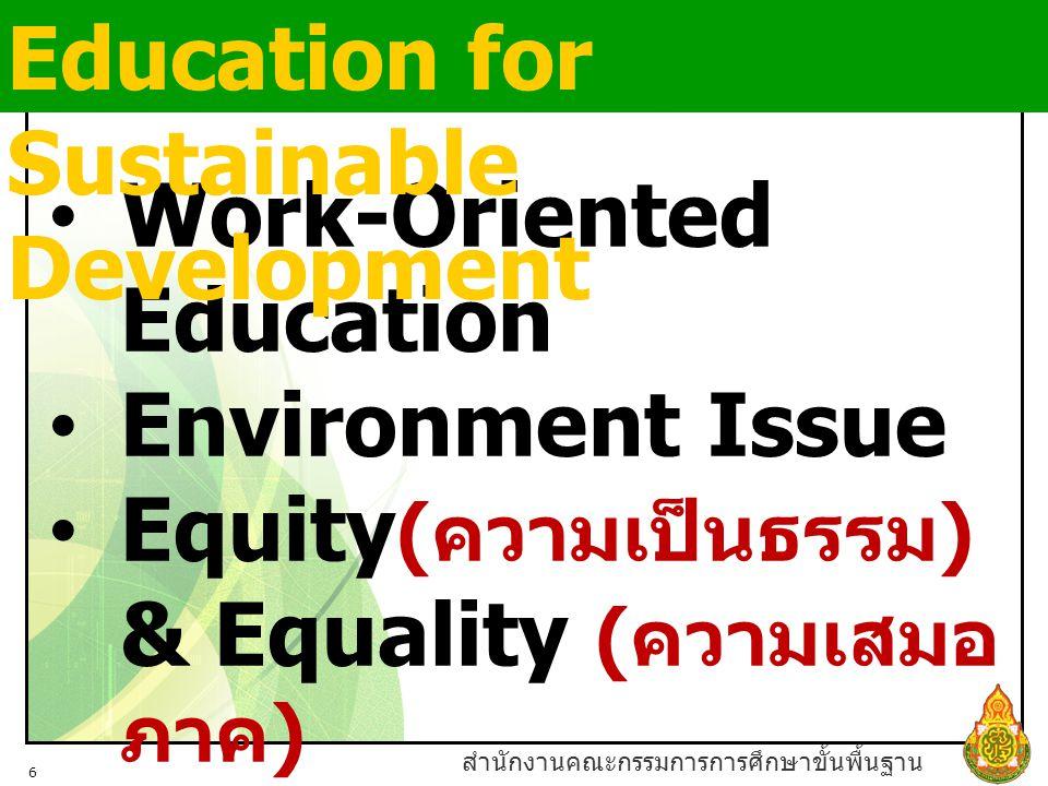 สำนักงานคณะกรรมการการศึกษาขั้นพื้นฐาน 6 Work-Oriented Education Environment Issue Equity ( ความเป็นธรรม ) & Equality ( ความเสมอ ภาค ) Education for Ci