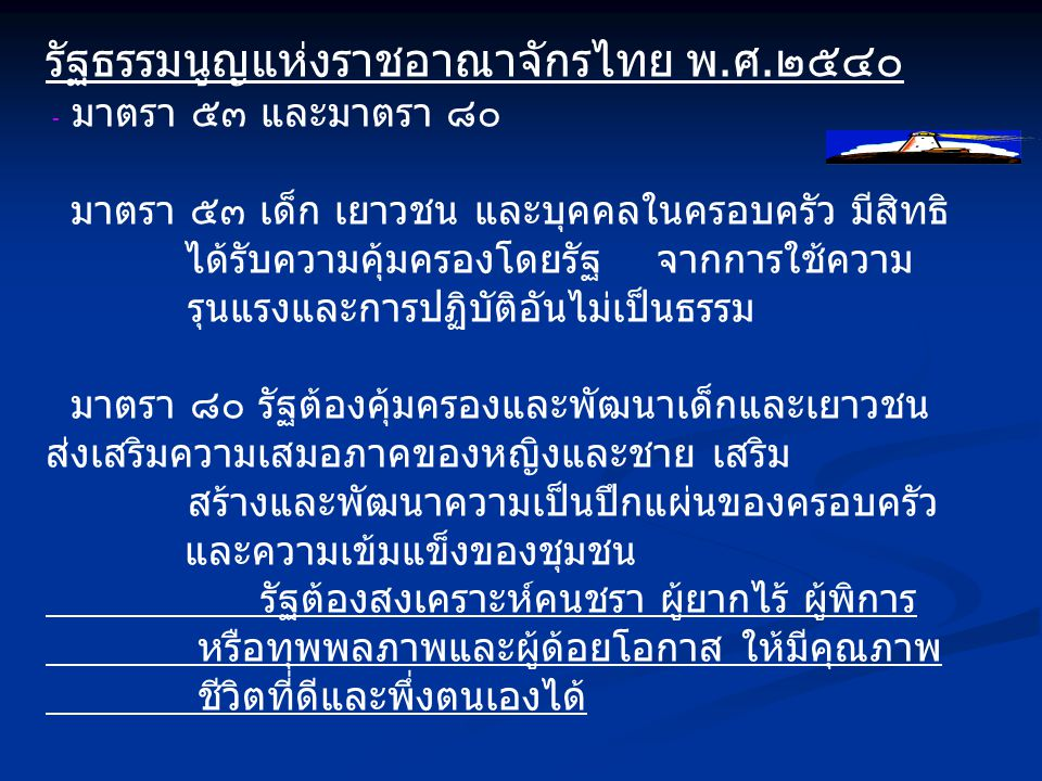 รัฐธรรมนูญแห่งราชอาณาจักรไทย พ.ศ.๒๕๔๐ - มาตรา ๕๓ และมาตรา ๘๐ มาตรา ๕๓ เด็ก เยาวชน และบุคคลในครอบครัว มีสิทธิ ได้รับความคุ้มครองโดยรัฐ จากการใช้ความ รุนแรงและการปฏิบัติอันไม่เป็นธรรม มาตรา ๘๐ รัฐต้องคุ้มครองและพัฒนาเด็กและเยาวชน ส่งเสริมความเสมอภาคของหญิงและชาย เสริม สร้างและพัฒนาความเป็นปึกแผ่นของครอบครัว และความเข้มแข็งของชุมชน รัฐต้องสงเคราะห์คนชรา ผู้ยากไร้ ผู้พิการ หรือทุพพลภาพและผู้ด้อยโอกาส ให้มีคุณภาพ ชีวิตที่ดีและพึ่งตนเองได้