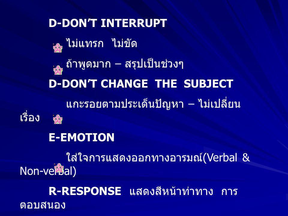 D-DON'T INTERRUPT ไม่แทรก ไม่ขัด ถ้าพูดมาก – สรุปเป็นช่วงๆ D-DON'T CHANGE THE SUBJECT แกะรอยตามประเด็นปัญหา – ไม่เปลี่ยน เรื่อง E-EMOTION ใส่ใจการแสดงออกทางอารมณ์(Verbal & Non-verbal) R-RESPONSE แสดงสีหน้าท่าทาง การ ตอบสนอง