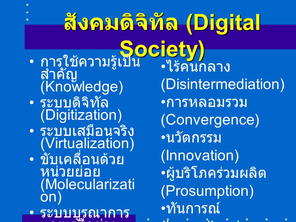 สังคมดิจิทัล (Digital Society) การใช้ความรู้เป็น สำคัญ (Knowledge) ระบบดิจิทัล (Digitization) ระบบเสมือนจริง (Virtualization) ขับเคลื่อนด้วย หน่วยย่อย (Molecularizati on) ระบบบูรณาการ และเครือข่าย (Integration/Ne tworking) ไร้คนกลาง (Disintermediation) การหลอมรวม (Convergence) นวัตกรรม (Innovation) ผู้บริโภคร่วมผลิต (Prosumption) ทันการณ์ (Immediacy) โลกาภิวัตน์ (Globalization) ผลข้างเคียง (Discordance)