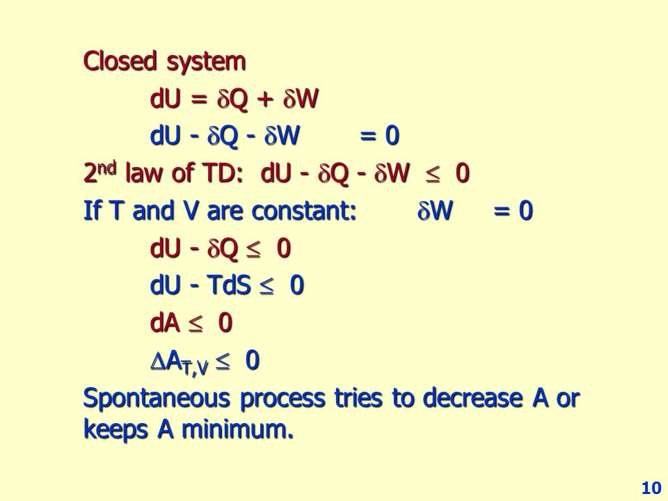 10 Closed system dU =  Q +  W dU -  Q -  W = 0 2 nd law of TD: dU -  Q -  W  0 If T and V are constant:  W = 0 dU -  Q  0 dU - TdS  0 dA 