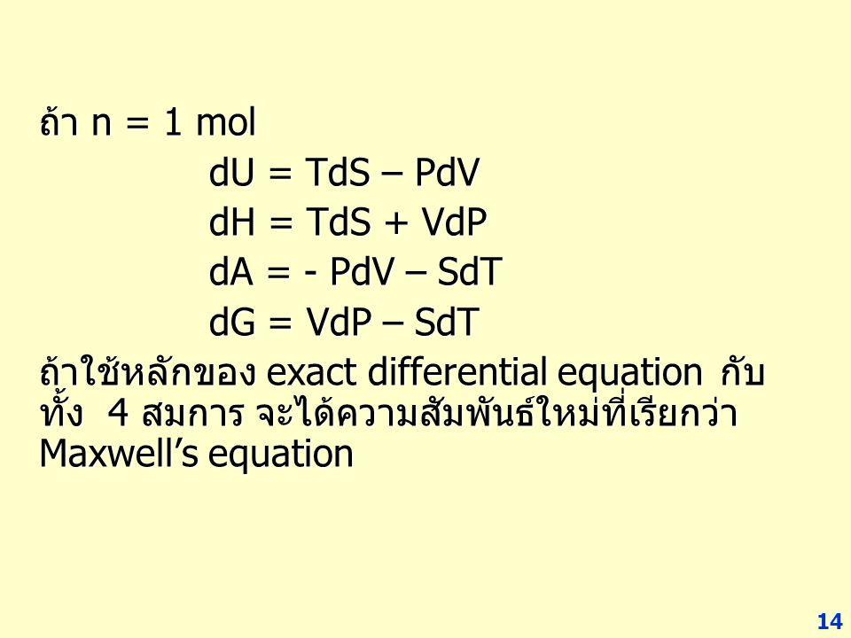 14 ถ้า n = 1 mol dU = TdS – PdV dH = TdS + VdP dA = - PdV – SdT dG = VdP – SdT ถ้าใช้หลักของ exact differential equation กับ ทั้ง 4 สมการ จะได้ความสัม