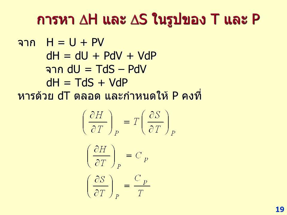 19 การหา  H และ  S ในรูปของ T และ P จาก H = U + PV dH = dU + PdV + VdP จาก dU = TdS – PdV จาก dU = TdS – PdV dH = TdS + VdP หารด้วย dT ตลอด และกำหนด