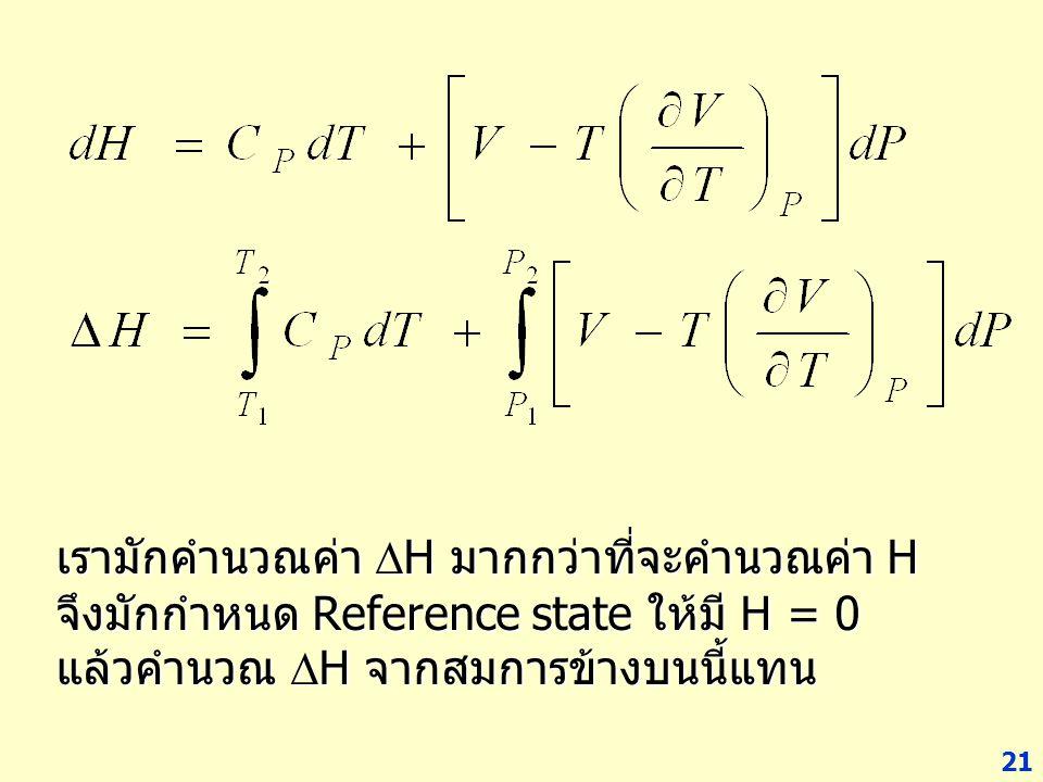 21 เรามักคำนวณค่า  H มากกว่าที่จะคำนวณค่า H จึงมักกำหนด Reference state ให้มี H = 0 แล้วคำนวณ  H จากสมการข้างบนนี้แทน
