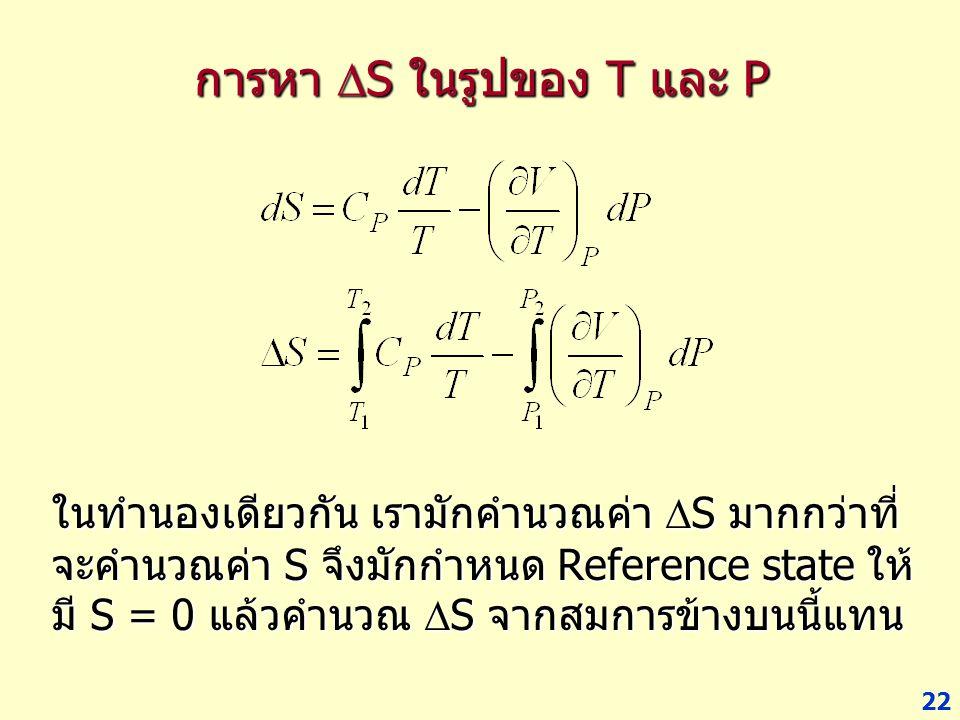 22 การหา  S ในรูปของ T และ P ในทำนองเดียวกัน เรามักคำนวณค่า  S มากกว่าที่ จะคำนวณค่า S จึงมักกำหนด Reference state ให้ มี S = 0 แล้วคำนวณ  S จากสมก