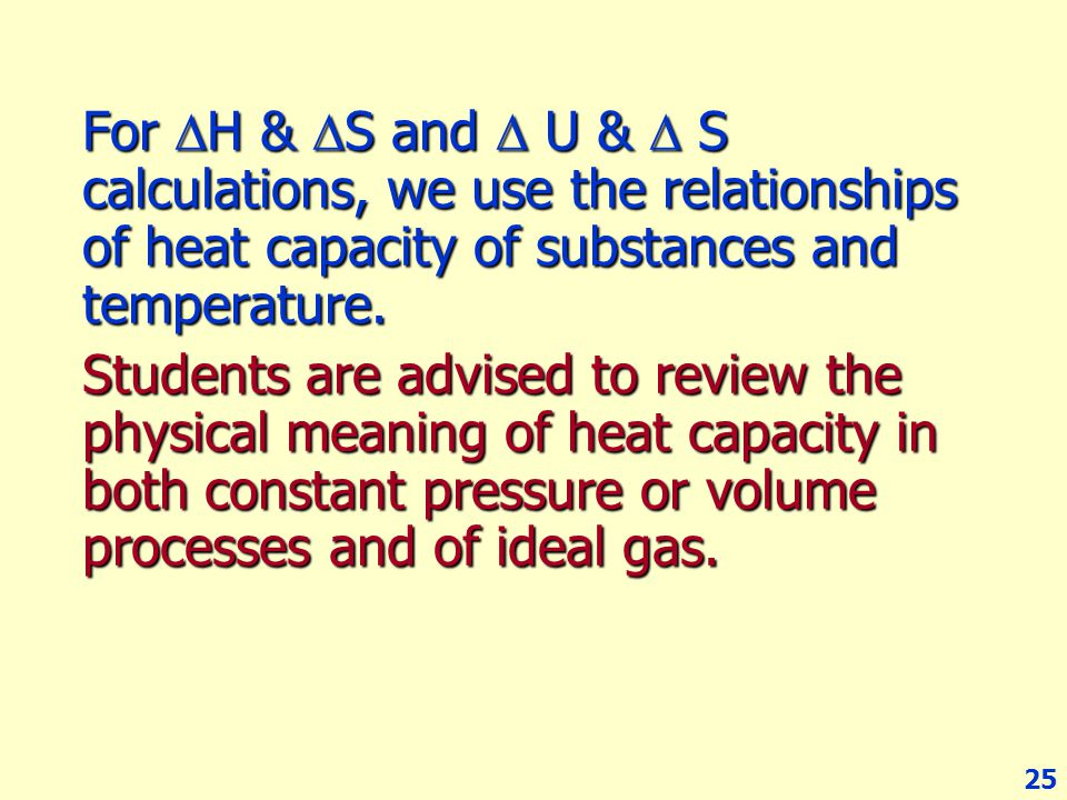 25 For  H &  S and  U &  S calculations, we use the relationships of heat capacity of substances and temperature. Students are advised to review t