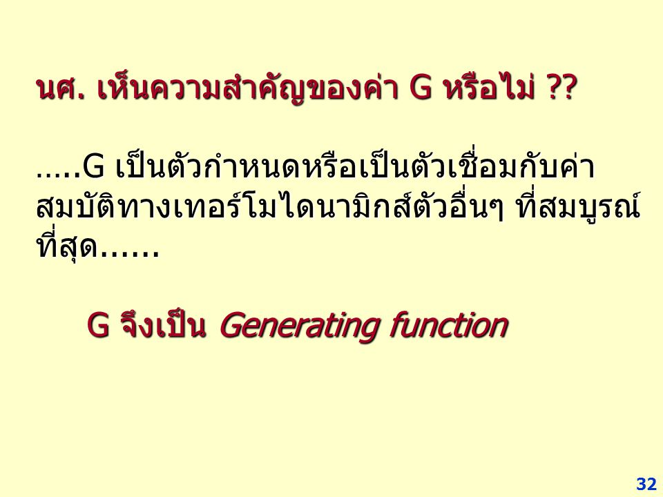 32 นศ. เห็นความสำคัญของค่า G หรือไม่ ?? …..G เป็นตัวกำหนดหรือเป็นตัวเชื่อมกับค่า สมบัติทางเทอร์โมไดนามิกส์ตัวอื่นๆ ที่สมบูรณ์ ที่สุด...... G จึงเป็น G