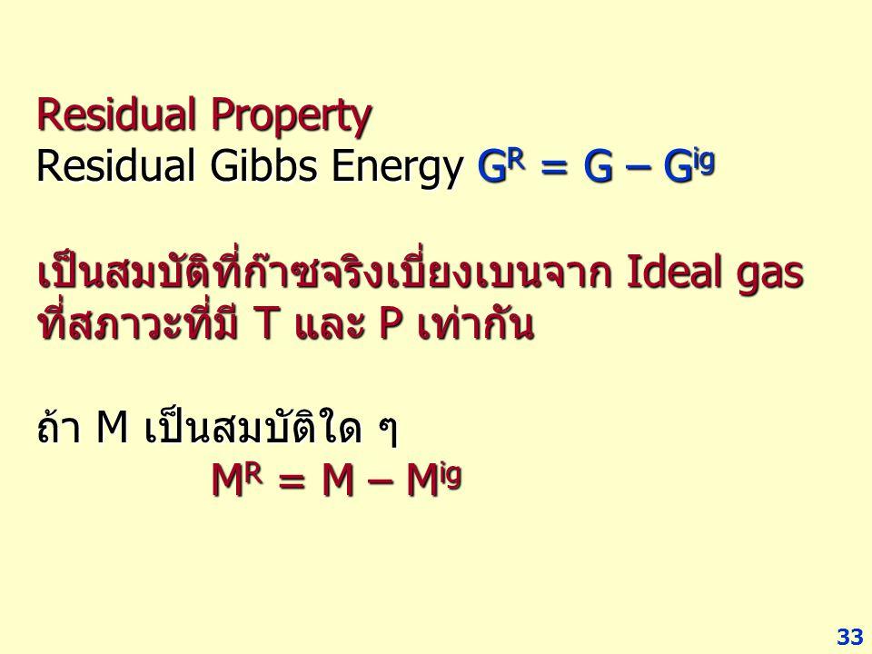 33 Residual Property Residual Gibbs Energy G R = G – G ig เป็นสมบัติที่ก๊าซจริงเบี่ยงเบนจาก Ideal gas ที่สภาวะที่มี T และ P เท่ากัน ถ้า M เป็นสมบัติใด