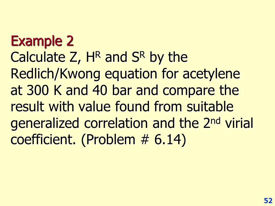 52 Example 2 Calculate Z, H R and S R by the Redlich/Kwong equation for acetylene at 300 K and 40 bar and compare the result with value found from sui