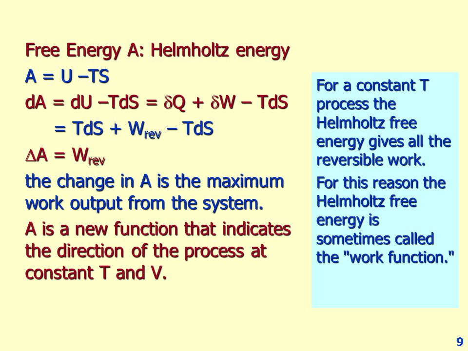 9 Free Energy A: Helmholtz energy A = U –TS dA = dU –TdS =  Q +  W – TdS = TdS + W rev – TdS = TdS + W rev – TdS  A = W rev the change in A is the