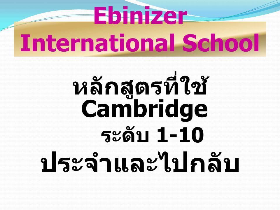 Ebinizer International School หลักสูตรที่ใช้ Cambridge ระดับ 1-10 ประจำและไปกลับ