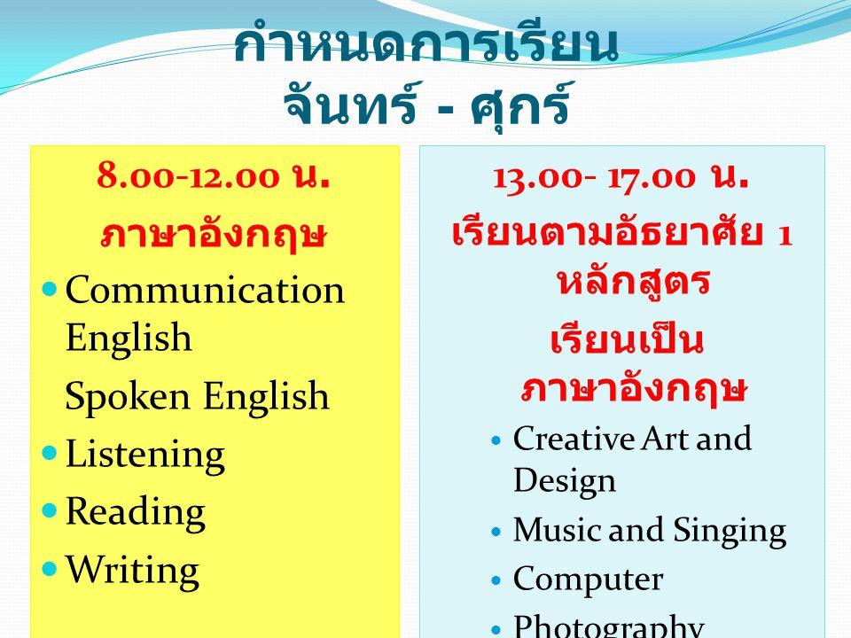 กำหนดการเรียน จันทร์ - ศุกร์ 8.00-12.00 น. ภาษาอังกฤษ Communication English Spoken English Listening Reading Writing 13.00- 17.00 น. เรียนตามอัธยาศัย