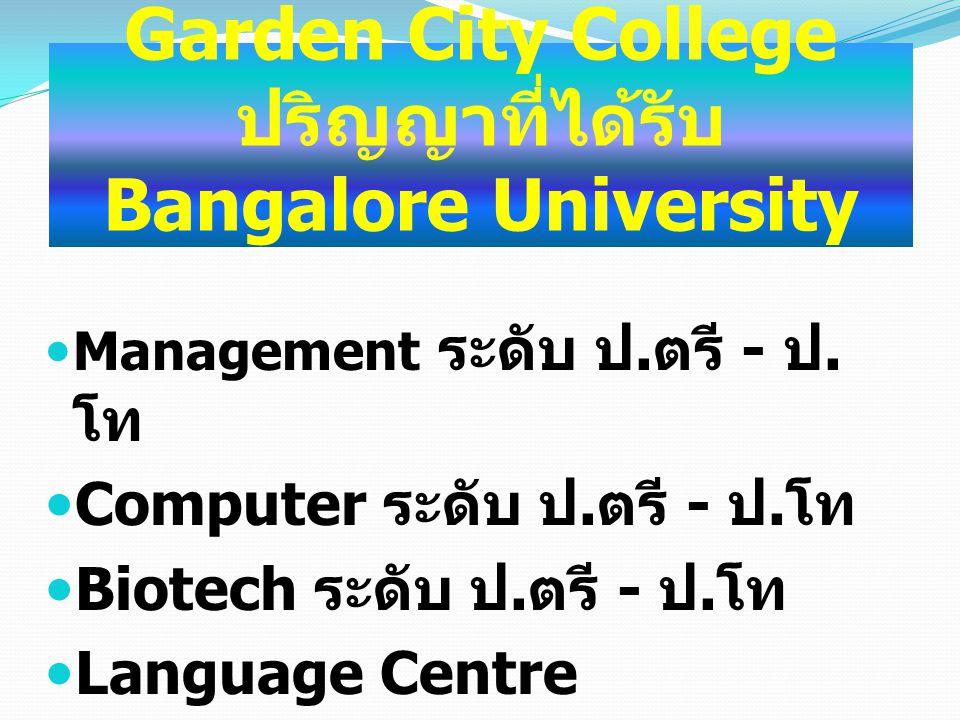 Garden City College ปริญญาที่ได้รับ Bangalore University Management ระดับ ป. ตรี - ป. โท Computer ระดับ ป. ตรี - ป. โท Biotech ระดับ ป. ตรี - ป. โท La