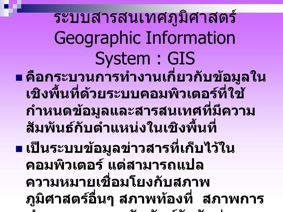 ระบบสารสนเทศภูมิศาสตร์ Geographic Information System : GIS คือกระบวนการทำงานเกี่ยวกับข้อมูลใน เชิงพื้นที่ด้วยระบบคอมพิวเตอร์ที่ใช้ กำหนดข้อมูลและสารสน