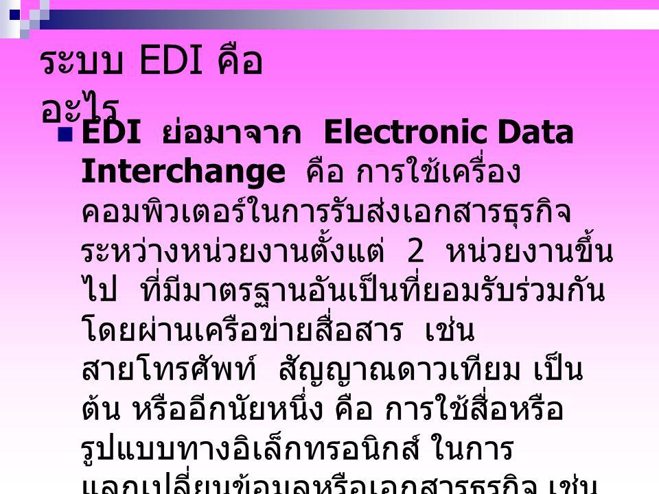 ระบบ EDI คือ อะไร EDI ย่อมาจาก Electronic Data Interchange คือ การใช้เครื่อง คอมพิวเตอร์ในการรับส่งเอกสารธุรกิจ ระหว่างหน่วยงานตั้งแต่ 2 หน่วยงานขึ้น