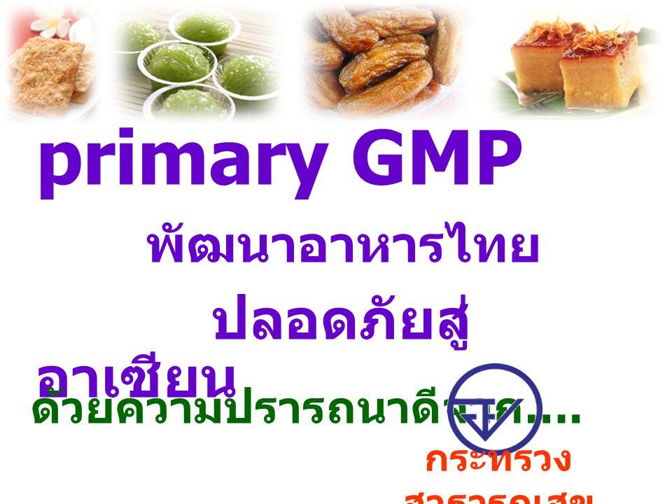 primary GMP พัฒนาอาหารไทย ปลอดภัยสู่ อาเซียน ด้วยความปรารถนาดีจาก …. กระทรวง สาธารณสุข