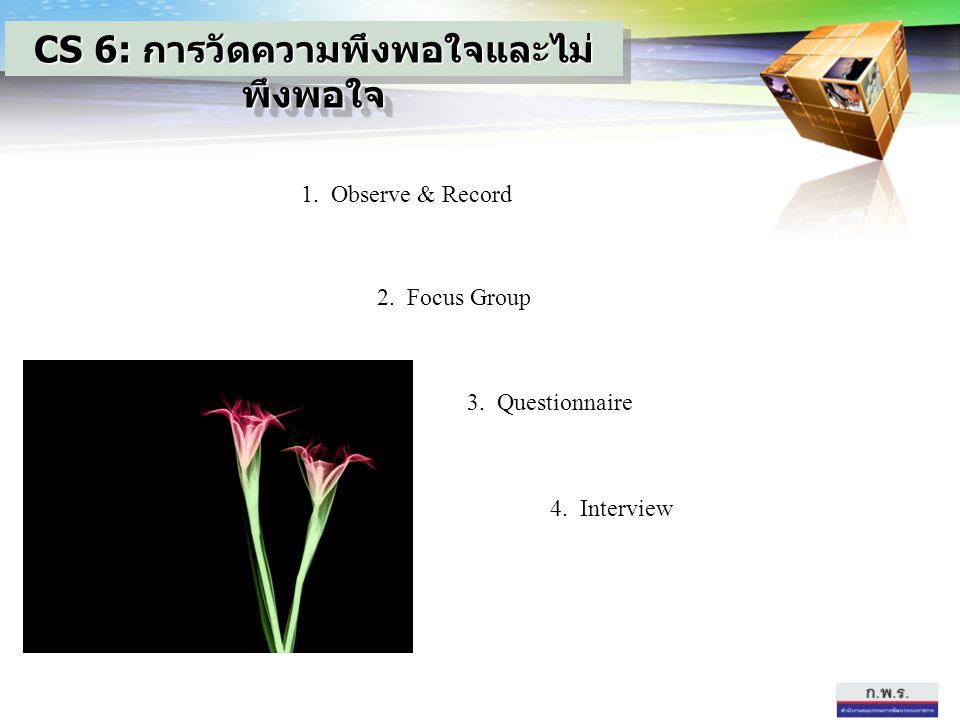 1. Observe & Record 2. Focus Group 3. Questionnaire 4. Interview CS 6: การวัดความพึงพอใจและไม่ พึงพอใจ