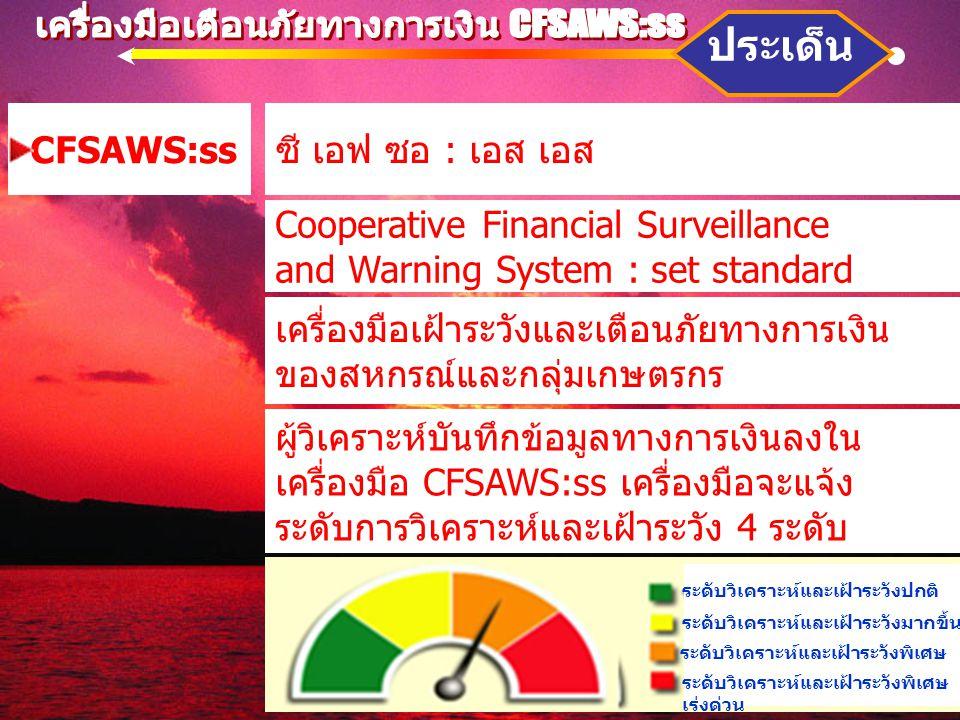 CFSAWS:ss ประเด็น ซี เอฟ ซอ : เอส เอส Cooperative Financial Surveillance and Warning System : set standard เครื่องมือเฝ้าระวังและเตือนภัยทางการเงิน ของสหกรณ์และกลุ่มเกษตรกร ผู้วิเคราะห์บันทึกข้อมูลทางการเงินลงใน เครื่องมือ CFSAWS:ss เครื่องมือจะแจ้ง ระดับการวิเคราะห์และเฝ้าระวัง 4 ระดับ ระดับวิเคราะห์และเฝ้าระวังปกติ ระดับวิเคราะห์และเฝ้าระวังมากขึ้น ระดับวิเคราะห์และเฝ้าระวังพิเศษ เร่งด่วน