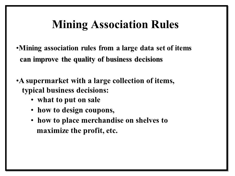 Mining Association Rules Mining association rules from a large data set of items can improve the quality of business decisions A supermarket with a la