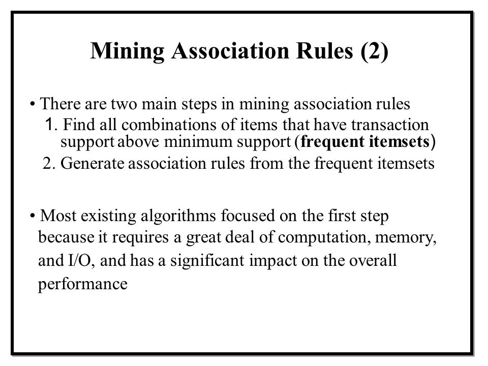 There are two main steps in mining association rules 1. Find all combinations of items that have transaction support above minimum support (frequent i