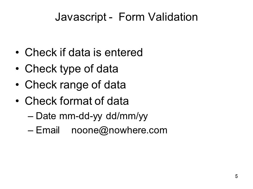 5 Javascript - Form Validation Check if data is entered Check type of data Check range of data Check format of data –Date mm-dd-yy dd/mm/yy –Email noo
