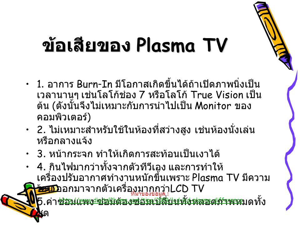 ข้อเสียของ Plasma TV 1. อาการ Burn-In มีโอกาสเกิดขึ้นได้ถ้าเปิดภาพนิ่งเป็น เวลานานๆ เช่นโลโก้ช่อง 7 หรือโลโก้ True Vision เป็น ต้น ( ดังนั้นจึงไม่เหมา