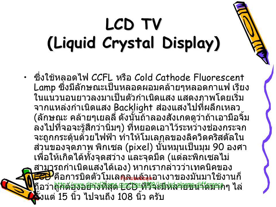 LCD TV (Liquid Crystal Display) ซึ่งใช้หลอดไฟ CCFL หรือ Cold Cathode Fluorescent Lamp ซึ่งมีลักษณะเป็นหลอดผอมคล้ายๆหลอดกาแฟ เรียง ในแนวนอนยาวลงมาเป็นต