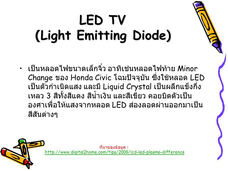 LED TV (Light Emitting Diode) เป็นหลอดไฟขนาดเล็กจิ๋ว อาทิเช่นหลอดไฟท้าย Minor Change ของ Honda Civic โฉมปัจจุบัน ซึ่งใช้หลอด LED เป็นตัวกำเนิดแสง และม