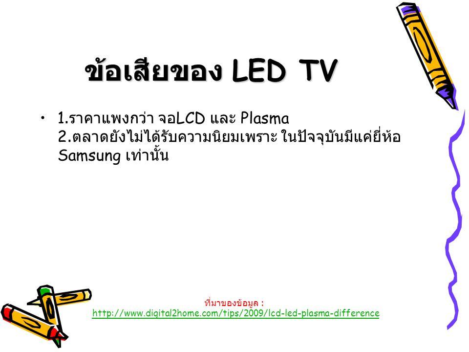 ข้อเสียของ LED TV 1. ราคาแพงกว่า จอ LCD และ Plasma 2. ตลาดยังไม่ได้รับความนิยมเพราะ ในปัจจุบันมีแค่ยี่ห้อ Samsung เท่านั้น ที่มาของข้อมูล : http://www