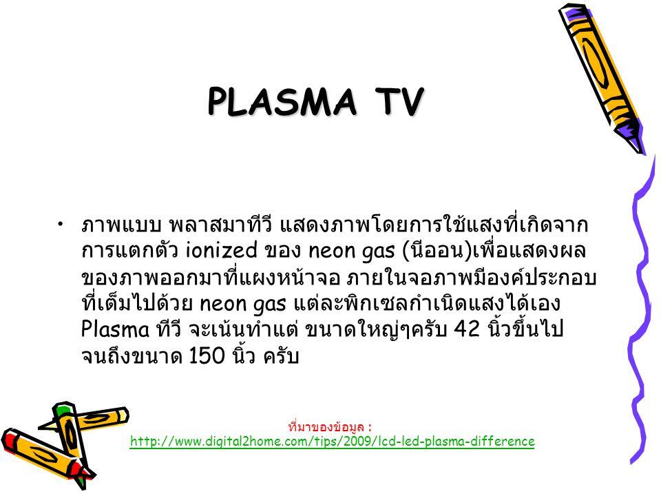 PLASMA TV ภาพแบบ พลาสมาทีวี แสดงภาพโดยการใช้แสงที่เกิดจาก การแตกตัว ionized ของ neon gas ( นีออน ) เพื่อแสดงผล ของภาพออกมาที่แผงหน้าจอ ภายในจอภาพมีองค